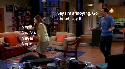 Sheldon: Mondd, hogy idegesítő vagyok! Mondd ki! :)